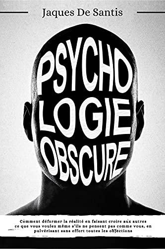 PSYCHOLOGIE OBSCURE: Comment déformer la réalité en faisant croire aux autres ce que vous voulez même s'ils ne pensent pas comme vous, en pulvérisant sans effort toutes les objections (French Edition)