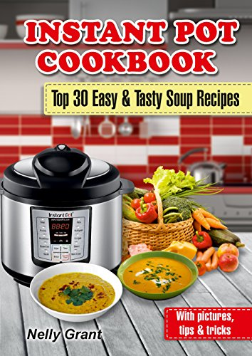 Instant Pot Cookbook: Top 30 Easy & Tasty Soup Recipes (vegan chicken stew beginners guide best electric pressure cooker easy ultra 2019 healthy slow cooker mini for two) (Instant Pot Recipes)