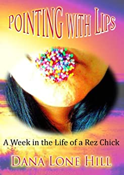 Pointing with Lips: A week in the life of a rez chick by [Dana Lone Hill]