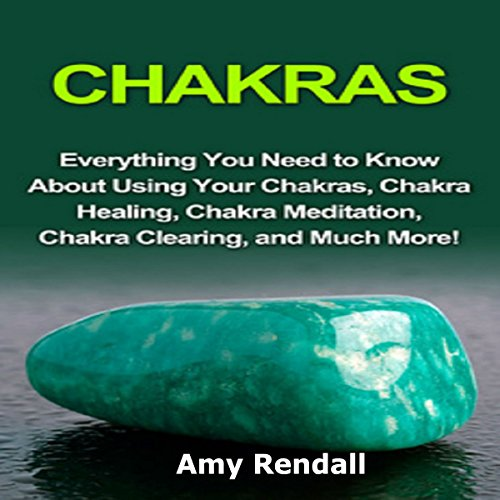 Chakras: Everything You Need to Know About Using Your Chakras, Chakra Healing, Chakra Meditation, Chakra Clearing, and Much More! audiobook cover art