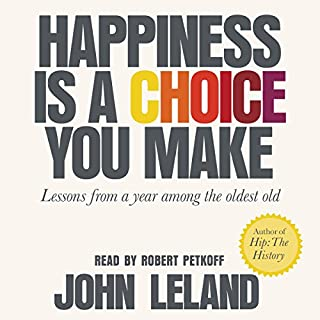 Happiness Is a Choice You Make     Lessons from a Year Among the Oldest Old              Written by:                                                                                                                                 John Leland                               Narrated by:                                                                                                                                 Robert Petkoff                      Length: 6 hrs and 54 mins     2 ratings     Overall 5.0