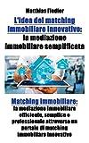 L'idea del matching immobiliare innovativo: la mediazione immobiliare semplificata: Matching immobiliare: la mediazione immobiliare efficiente, ... un portale di matching immobiliare innovativo
