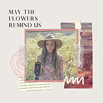 May the Flowers Remind Us