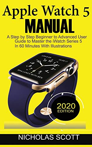 Apple Watch 5 Manual: A Step by Step Beginner to Advanced User Guide to Master the iWatch Series 5 in 60 Minutes...With Illustrations.