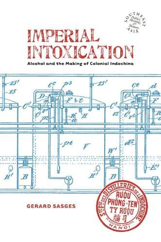 Imperial Intoxication: Alcohol and the Making of Colonial Indochina (Southeast Asia: Politics, Meaning, and Memory)