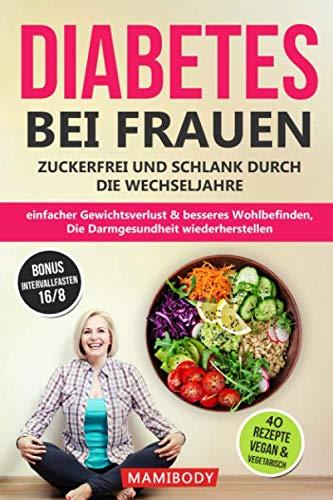 Diabetes bei Frauen - zuckerfrei und schlank durch die Wechseljahre: einfacher Gewichtsverlust & besseres Wohlbefinden, die Darmgesundheit wiederherstellen - 40 leckere Rezepte vegan & vegetarisc