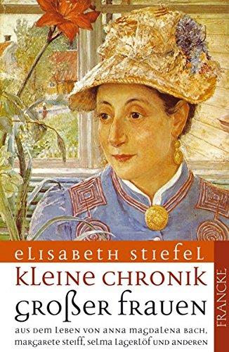 Kleine Chronik grosser Frauen: Aus dem Leben von Anna Magdalena Bach, Margarete Steiff, Selma Lagerlöf und anderen