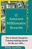 Amazon Millionaire Secrets: the 6-month blueprint: 5 money-making secrets for the new rich (English Edition)
