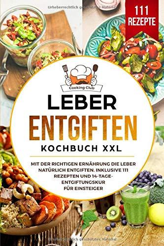 Leber entgiften Kochbuch XXL: Mit der richtigen Ernährung die Leber natürlich entgiften. Inklusive...