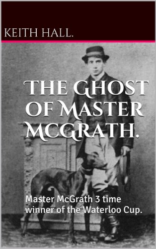 The Ghost of Master McGrath.: Master McGrath 3 time winner of the Waterloo Cup. (English Edition)
