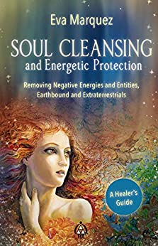 Soul Cleansing and Energetic Protection : Removing Negative Energies and Entities, Earthbound and Extraterrestrial by [Eva Marquez]