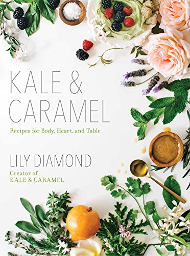 Kale & Caramel: Recipes for Body, Heart, and Table