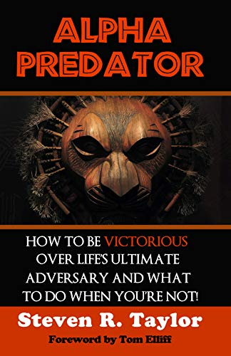 Alpha Predator: How to be Victorious Over Life's Ultimate Adversary and What...