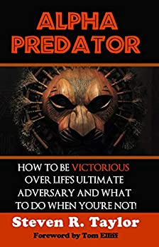 Alpha Predator: How to be Victorious Over Life's Ultimate Adversary and What to Do When You're Not! by [Steven R. Taylor]