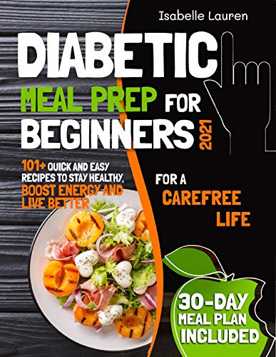 Diabetic Meal Prep for Beginners #2021: For a Carefree Life. Quick and Easy Recipes to Stay Healthy, Boost Energy and Live Better. 30-Day Meal Plan Included (English Edition)