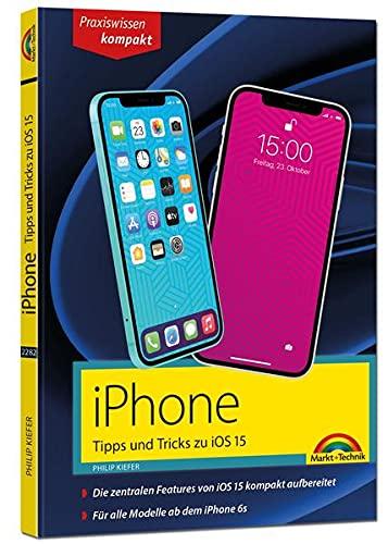iPhone Tipps und Tricks zu iOS 15 - zu allen aktuellen iPhone Modellen von 12 bis iPhone 7 - komplett in Farbe: - fuer Einsteiger, Umsteiger und Fortgeschrittene, auch Senioren