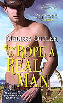 How to Rope a Real Man (Catcher Creek Book 3) by [Melissa Cutler]