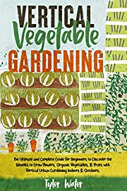 Vertical Vegetable Gardening : The Ultimate and Complete Guide For Beginners to Discover the Benefits to Grow Flowers, Organic Vegetables, & Fruits with ... & Outdoors. (Gardening for Beginners)