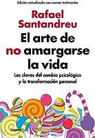 El arte de no amargarse la vida (edición ampliada y actualizada): Las claves del cambio psicológico y la transformación...