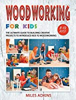 Woodworking for Kids: The Ultimate Guide to Building Creative Projects to Introduce Kids to Woodworking
