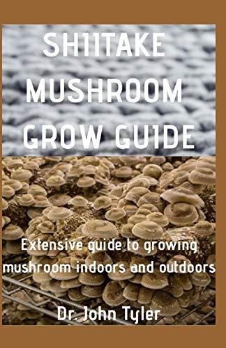 Shiitake Mushroom Grow Guide: Extensive guide to Growing mushroom indoors and outdoors