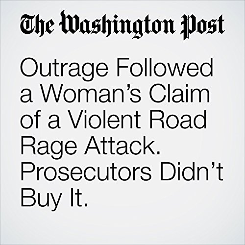 Outrage Followed a Woman's Claim of a Violent Road Rage Attack. Prosecutors Didn't Buy It. copertina