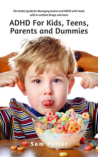 ADHD For Kids, Teens, Parents and Dummies: The Perfect Guide for Managing Autism and ADHD with Foods, with or without Drugs, and more (English Edition)