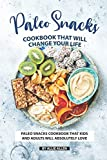Paleo Snacks Cookbook That Will Change Your Life: Paleo Snacks Cookbook That Kids and Adults Will Absolutely Love