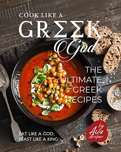 Cook Like a Greek God: The Ultimate Greek Recipes: Eat Like A God, Feast Like A King