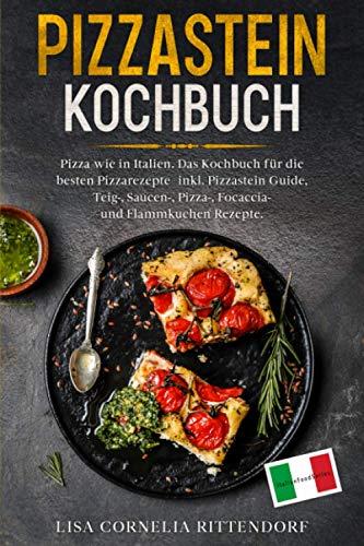Pizzastein Kochbuch: Pizza wie in Italien. Das Kochbuch für die besten Pizzarezepte – inkl. Pizzastein Guide, Teig-, Saucen-, Pizza-, Focaccia- und Flammkuchenrezepte.