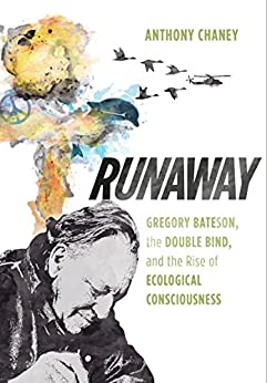 Runaway: Gregory Bateson, the Double Bind, and the Rise of Ecological Consciousness by [Anthony Chaney]