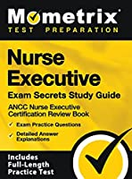 Nurse Executive Exam Secrets Study Guide - Ancc Nurse Executive Certification Review Book, Exam Practice Questions, Detailed Answer Explanations: [inc