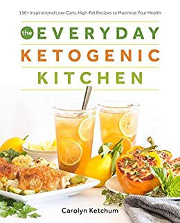 The Everyday Ketogenic Kitchen: With More than 150 Inspirational Low-Carb, High-Fat Recipes to Maximize Your Health by [Carolyn Ketchum]