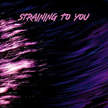 Straining To You