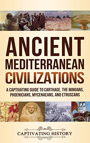 Ancient Mediterranean Civilizations: A Captivating Guide to Carthage, the Minoans, Phoenicians, Mycenaeans, and Etruscans