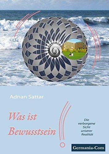 Was ist Bewusstsein? ein Buch über Bewusstein, wie es entsteht. Die Beziehung zwischen Gehirn & Geist auf Grundlage von Hirnforschung, Logik und ... Die verborgene Sicht unserer Realität