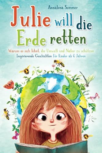 Julie will die Erde retten: Warum es sich lohnt, die Umwelt und Natur zu schützen. Inspirierende Geschichten für Kinder ab 6 Jahren