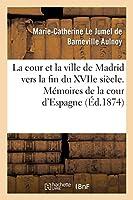 La Cour Et La Ville de Madrid Vers La Fin Du Xviie Sia]cle. Ma(c)Moires de La Cour D'Espagne 2013438222 Book Cover