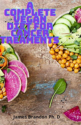 A Complete Vegan Diet For Cancer Treaments : Discover the Vegan Diet To Treat Cancer and Reverse Diseases (English Edition)
