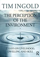 The Perception of the Environment: Essays on Livelihood, Dwelling and Skill by Tim Ingold(2011-05-19)