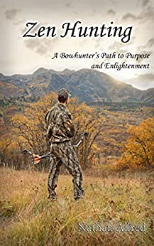 Zen Hunting: A Bowhunter's Path to Purpose and Enlightenment by [Nathan Allred]