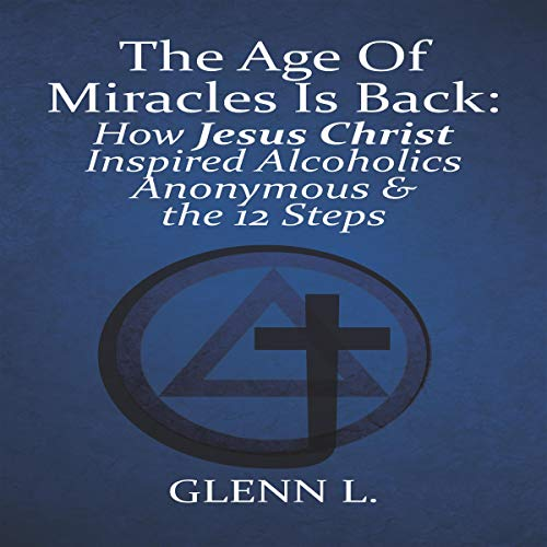 The Age of Miracles Is Back: How Jesus Christ Inspired Alcoholics Anonymous & the 12 Steps audiobook cover art