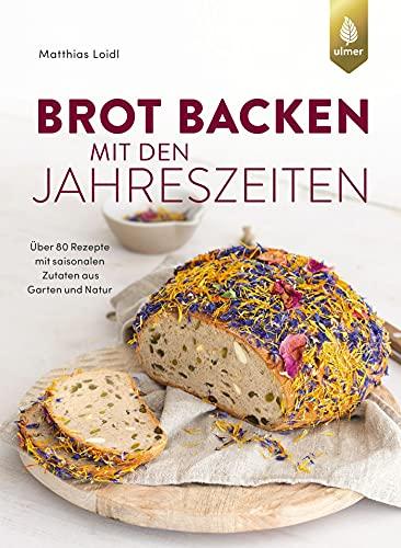 Brot backen mit den Jahreszeiten: Über 80 Rezepte mit saisonalen Zutaten aus Garten und Natur