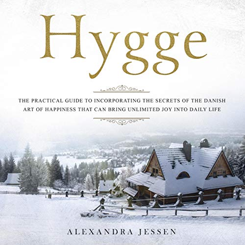 Hygge: The Practical Guide to Incorporating The Secrets of the Danish art of Happiness That can Bring Unlimited Joy into Daily Life
