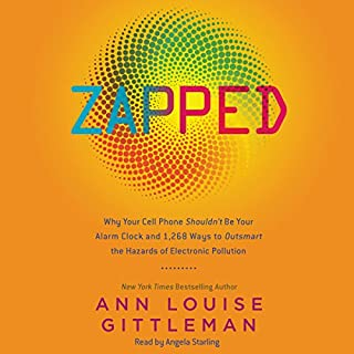 Zapped     Why Your Cell Phone Shouldn't Be Your Alarm Clock and 1,268 Ways to Outsmart the Hazards of Electronic Pollution              By:                                                                                                                                 Ann Louise Gittleman                               Narrated by:                                                                                                                                 Angela Starling                      Length: 6 hrs and 53 mins     14 ratings     Overall 4.3