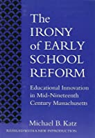 The Irony of Early School Reform: Educational Innovation in Mid-Nineteenth Century Massachusetts (Reflective History)