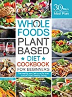 Whole Foods Plant Based Diet Cookbook for Beginners: The Healthy and Delicious Recipes with 30 Days Meal Plan to Kick-Start Healthy Eating
