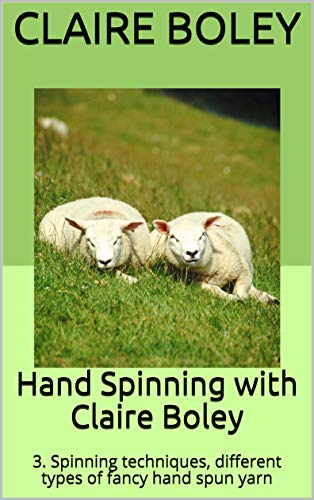 Hand Spinning with Claire Boley: 3. Spinning techniques, different types of fancy hand spun yarn (English Edition)