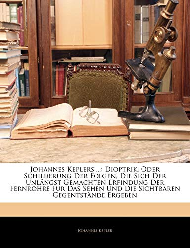 Johannes Keplers ...: Dioptrik, Oder Schilderung Der Folgen, Die Sich Der Unlängst Gemachten Erfindung Der Fernrohre Für: Dioptrik, Oder Schilderung ... Sehen Und Die Sichtbaren Gegentstande Ergeben