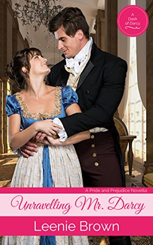 Unravelling Mr. Darcy: A Pride and Prejudice Novella (Dash of Darcy and Companions Collection Book 6) by [Leenie Brown]
